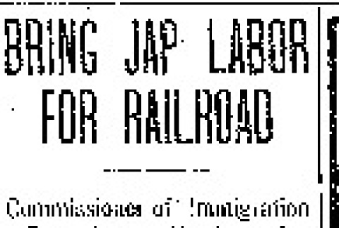 Bring Jap Labor for Railroad. Commissioner of Immigration Says Large Numbers Are Taken to Hawaii, Thence to Northwestern States. Many Devices Employed by Chinese to Evade Exclusion Law -- They Also Aid Importation of Immoral Women. (January 7, 1907) (ddr-densho-56-72)